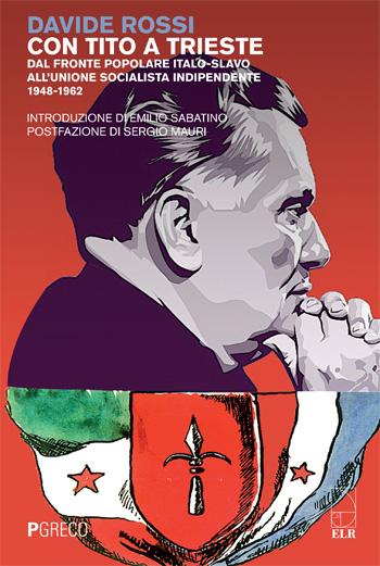 Con Tito a Trieste. Dal fronte popolare italo-slavo all'unione socialista indipendente 1948-1962.