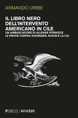 Il libro nero dell'intervento americano in Cile. Un ambasciatore di Allende fornisce le prove contro Kissinger, Nixon e la CIA